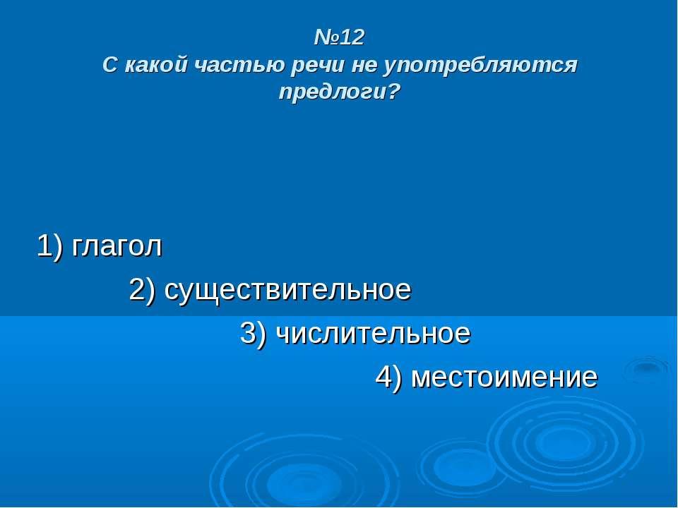 №12 С какой частью речи не употребляются предлоги? 1) глагол 2) существительн...