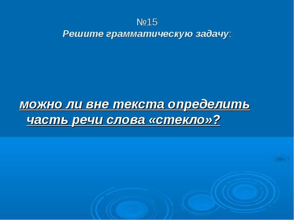№15 Решите грамматическую задачу: можно ли вне текста определить часть речи с...