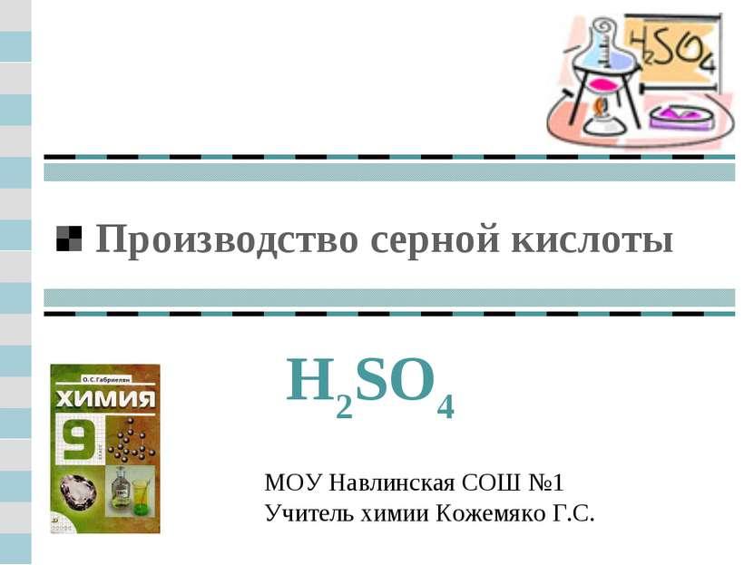 Производство серной кислоты H2SO4 МОУ Навлинская СОШ №1 Учитель химии Кожемяк...
