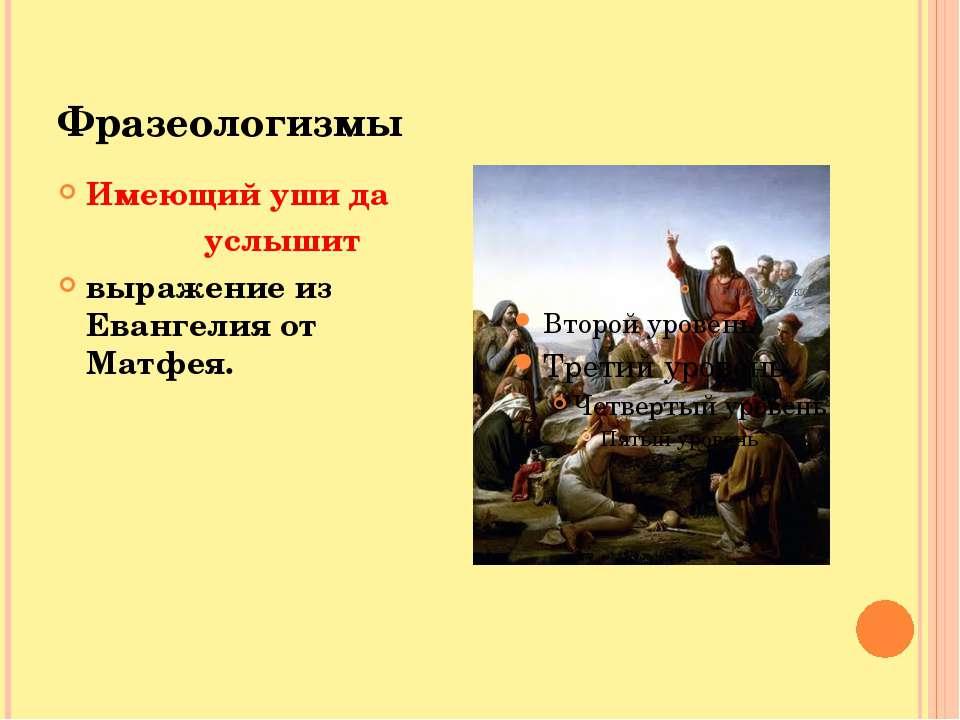Фразеологизмы Имеющий уши да услышит выражение из Евангелия от Матфея.
