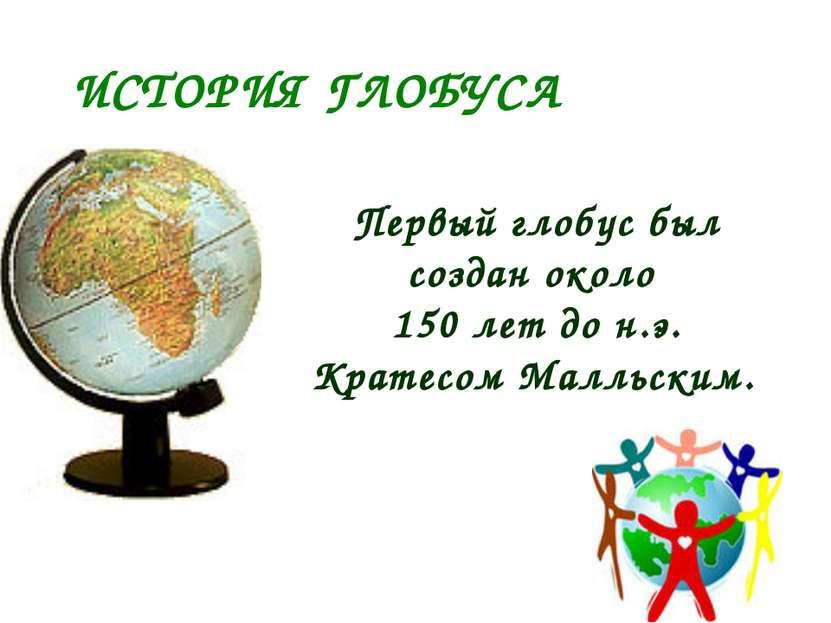 ИСТОРИЯ ГЛОБУСА Первый глобус был создан около 150 лет до н.э. Кратеcом Малль...