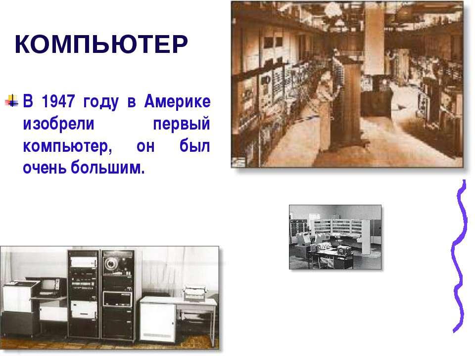 КОМПЬЮТЕР В 1947 году в Америке изобрели первый компьютер, он был очень большим.