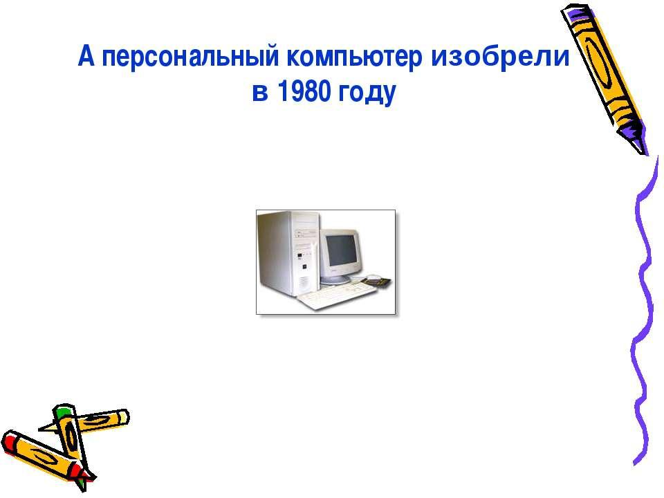А персональный компьютер изобрели в 1980 году