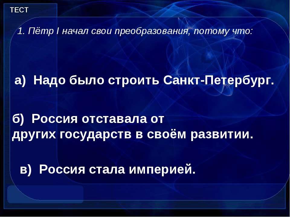 ТЕСТ Пётр I начал свои преобразования, потому что: в) Россия стала империей. ...