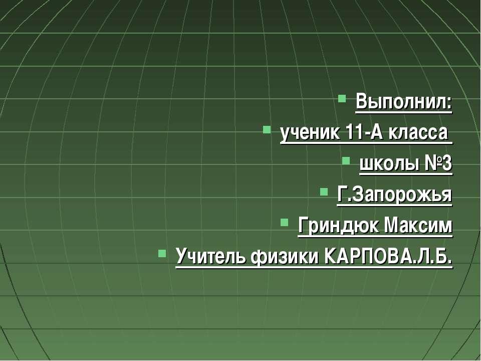 Выполнил: ученик 11-А класса школы №3 Г.Запорожья Гриндюк Максим Учитель физи...