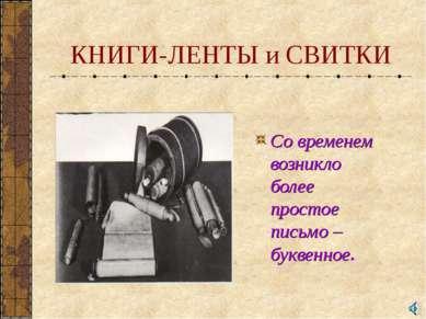 КНИГИ-ЛЕНТЫ и СВИТКИ Со временем возникло более простое письмо – буквенное.