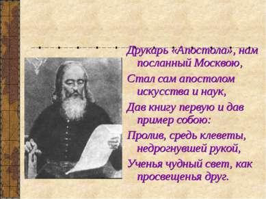 Друкарь «Апостола», нам посланный Москвою, Стал сам апостолом искусства и нау...