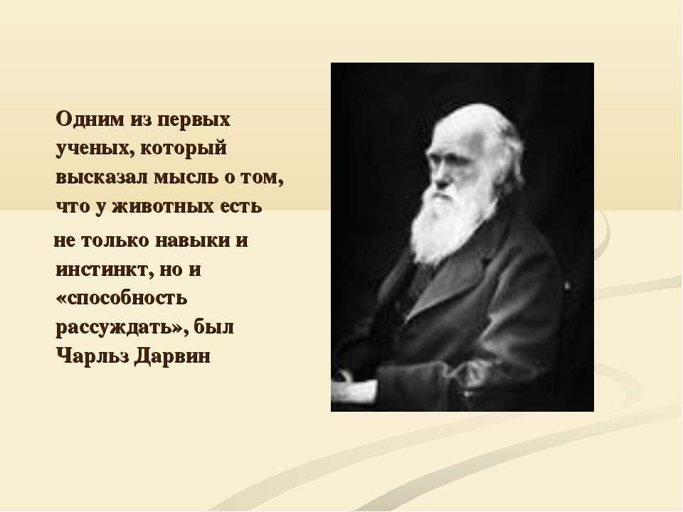 Одним из первых ученых, который высказал мысль о том, что у животных есть не ...