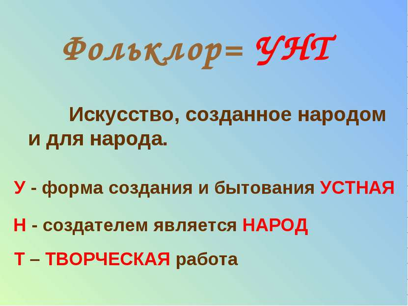 Фольклор= УНТ Искусство, созданное народом и для народа. У - форма создания и...