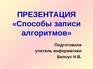 ПРЕЗЕНТАЦИЯ «Способы записи алгоритмов» Подготовила учитель информатики Белоу...