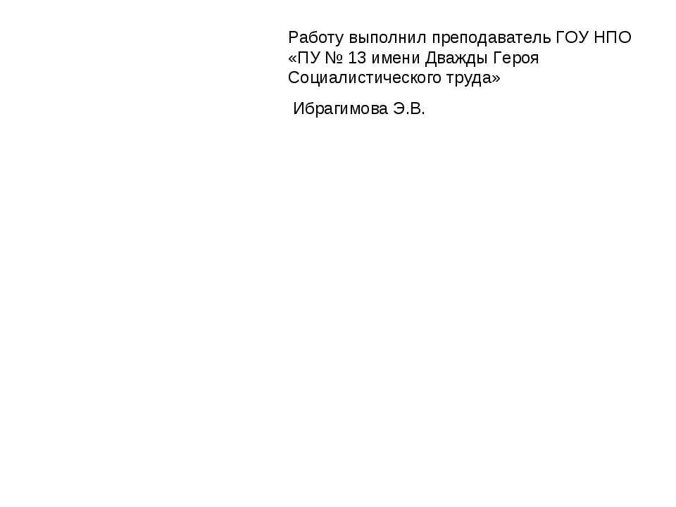 Работу выполнил преподаватель ГОУ НПО «ПУ № 13 имени Дважды Героя Социалистич...