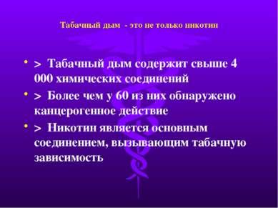 Табачный дым - это не только никотин > Tабачный дым содержит свыше 4 000 хими...