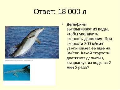 Ответ: 18 000 л Дельфины выпрыгивают из воды, чтобы увеличить скорость движен...