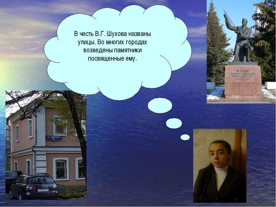 В честь В.Г. Шухова названы улицы. Во многих городах возведены памятники посв...