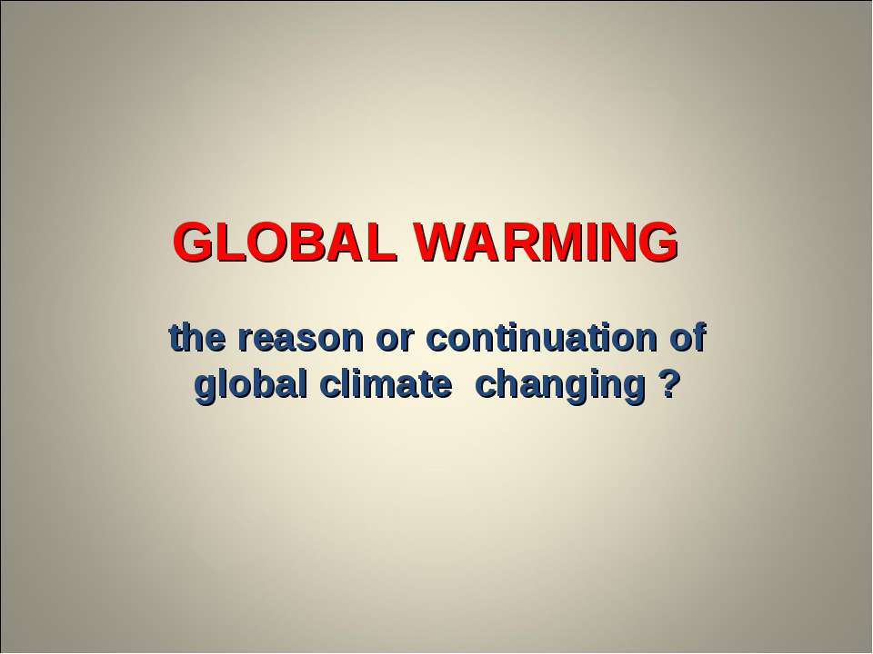 GLOBAL WARMING the reason or continuation of global climate changing ?