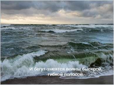 И бегут-змеятся волны быстрой, гибкой полосой. И бегут-змеятся волны быстрой,...