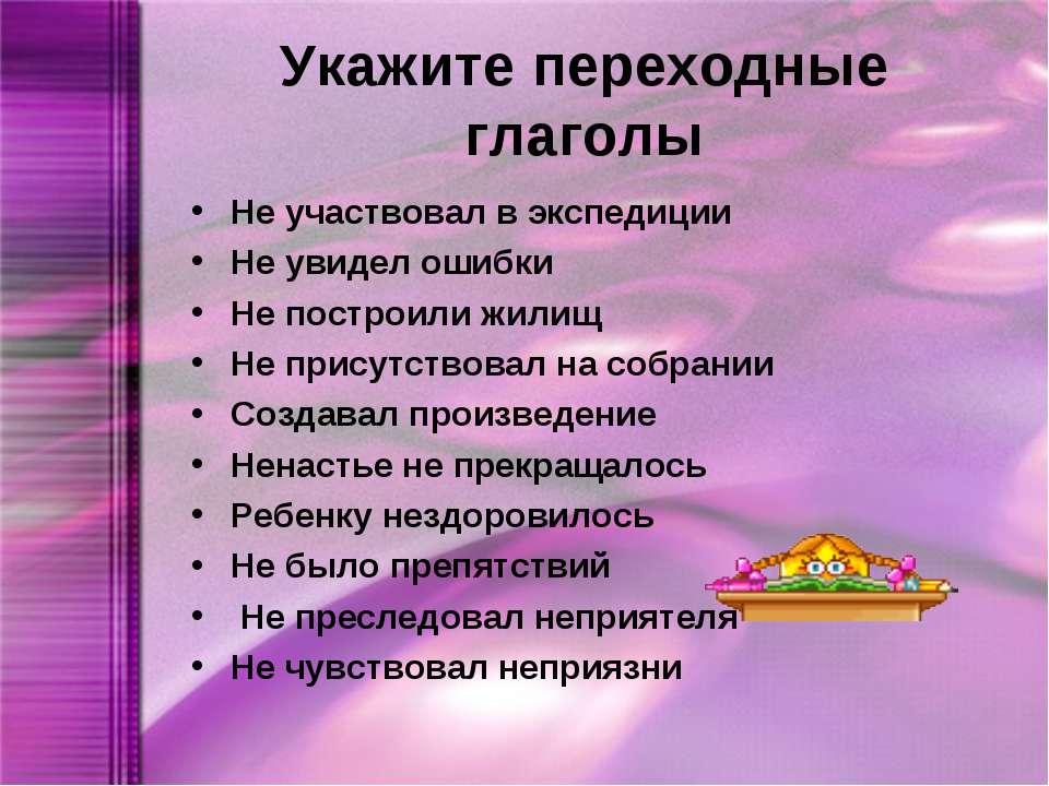 Укажите переходные глаголы Не участвовал в экспедиции Не увидел ошибки Не пос...