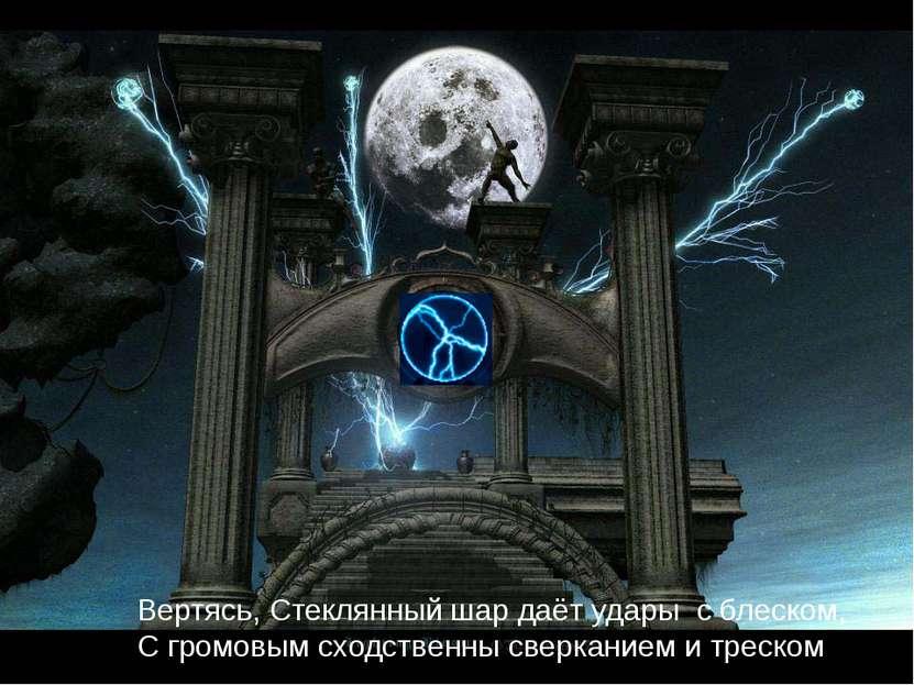 Вертясь, Стеклянный шар даёт удары с блеском, С громовым сходственны сверкани...