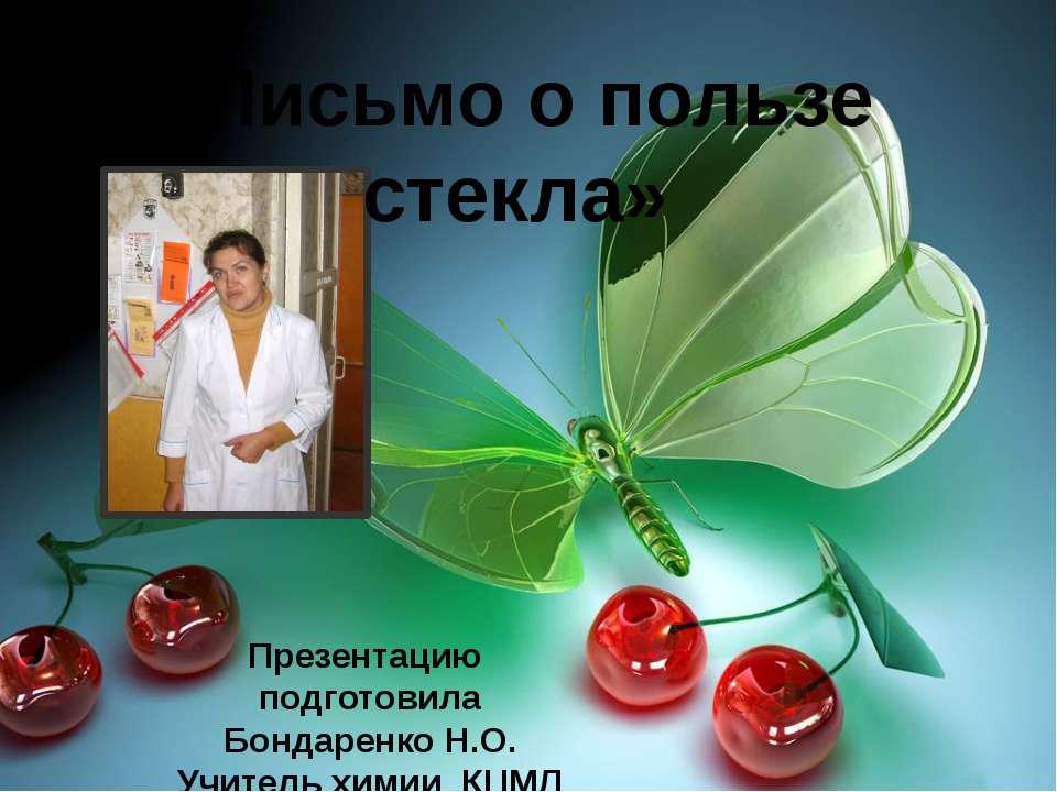«Письмо о пользе стекла» Презентацию подготовила Бондаренко Н.О. Учитель хими...