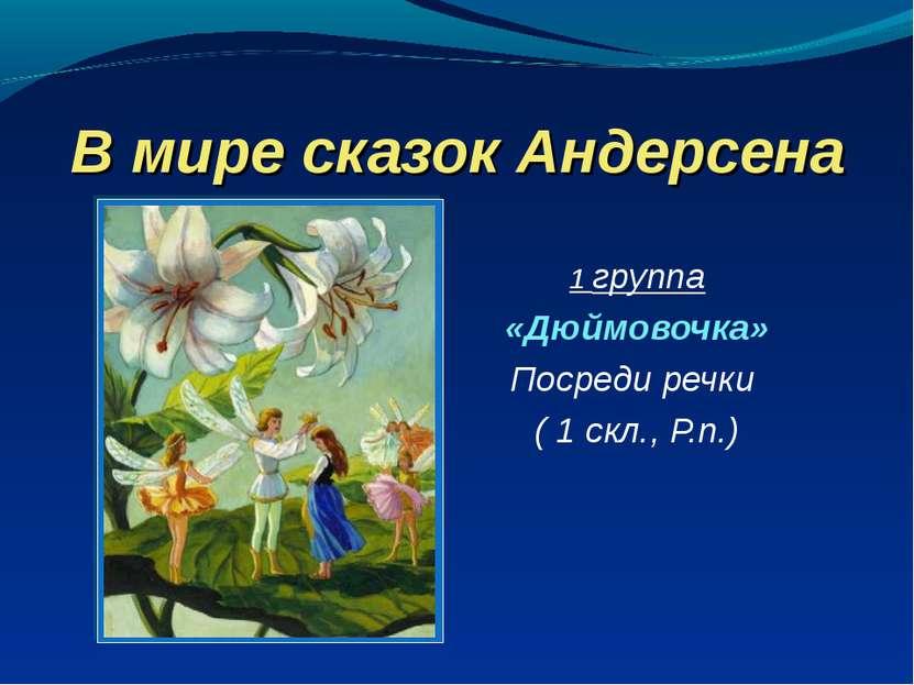 В мире сказок Андерсена 1 группа «Дюймовочка» Посреди речки ( 1 скл., Р.п.)