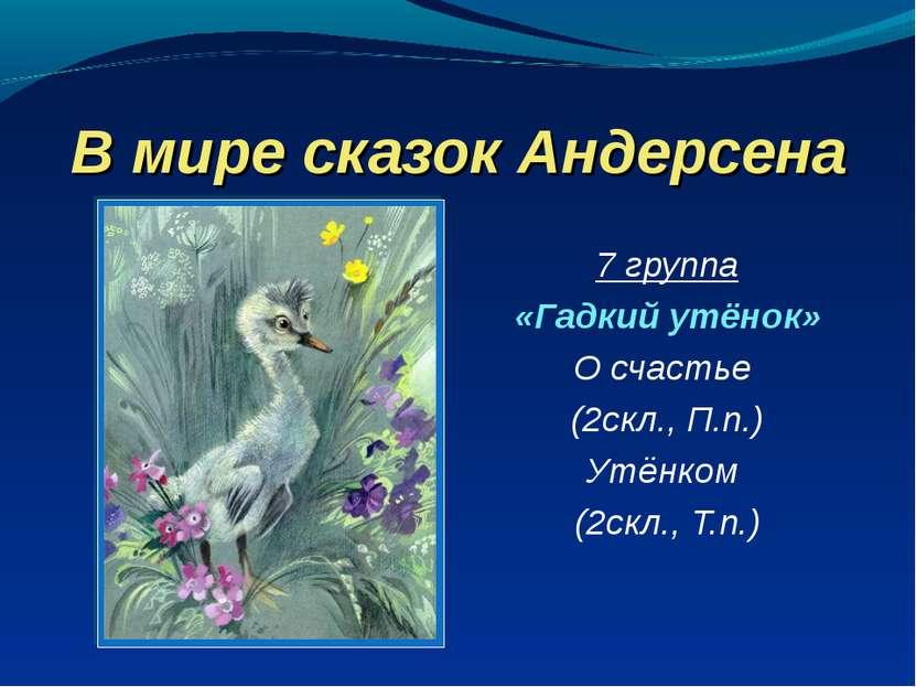В мире сказок Андерсена 7 группа «Гадкий утёнок» О счастье (2скл., П.п.) Утён...