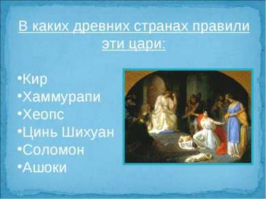 В каких древних странах правили эти цари: Кир Хаммурапи Хеопс Цинь Шихуан Сол...
