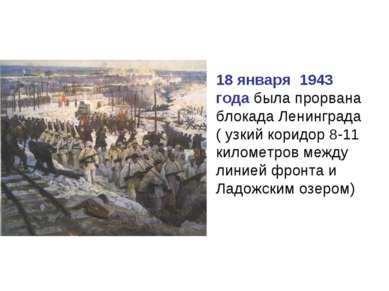 18 января 1943 года была прорвана блокада Ленинграда ( узкий коридор 8-11 кил...