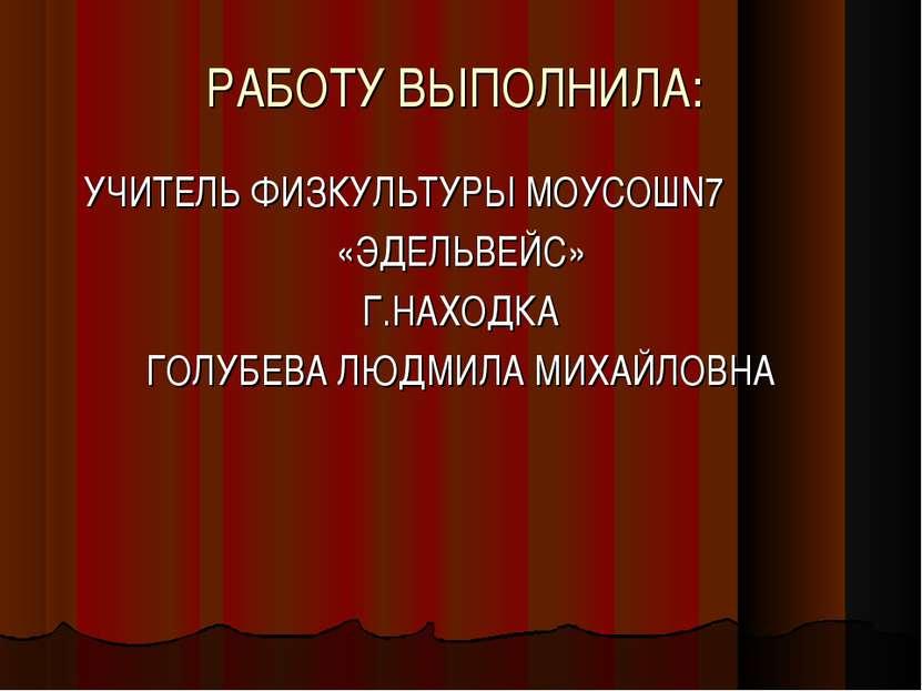 РАБОТУ ВЫПОЛНИЛА: УЧИТЕЛЬ ФИЗКУЛЬТУРЫ МОУСОШN7 «ЭДЕЛЬВЕЙС» Г.НАХОДКА ГОЛУБЕВА...