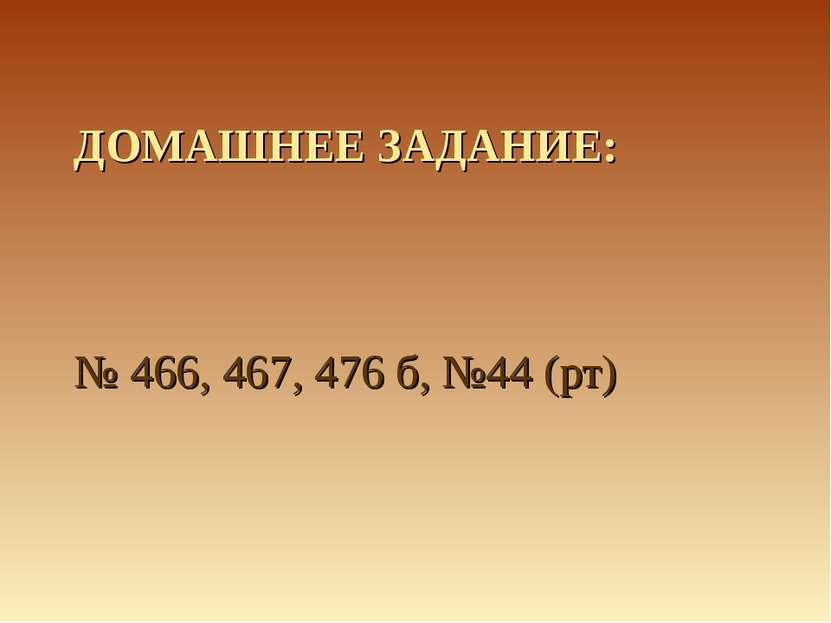 ДОМАШНЕЕ ЗАДАНИЕ: № 466, 467, 476 б, №44 (рт)