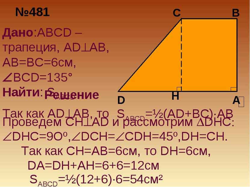 №481 Дано:ABCD –трапеция, AD AB, AB=BC=6см, BCD=135° Найти: SABCD Решение SAB...