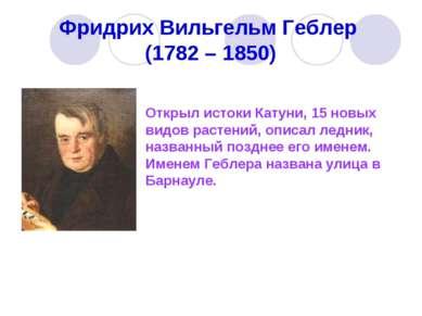Фридрих Вильгельм Геблер (1782 – 1850) Открыл истоки Катуни, 15 новых видов р...