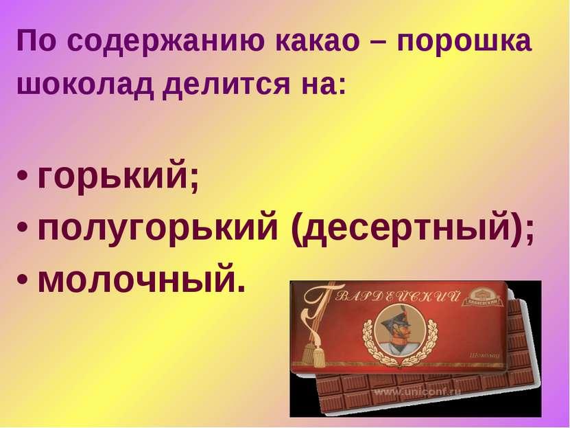 По содержанию какао – порошка шоколад делится на: горький; полугорький (десер...