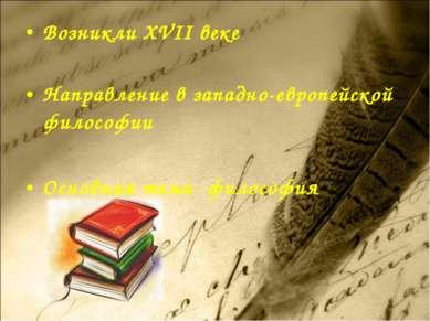 Возникли XVII веке Направление в западно-европейской философии Основная тема ...