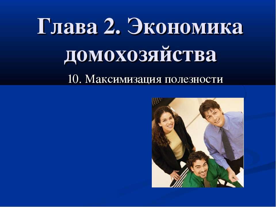 Глава 2. Экономика домохозяйства 10. Максимизация полезности 10. Максимизация...