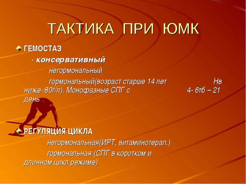 ТАКТИКА ПРИ ЮМК ГЕМОСТАЗ - консервативный негормональный гормональный(возраст...