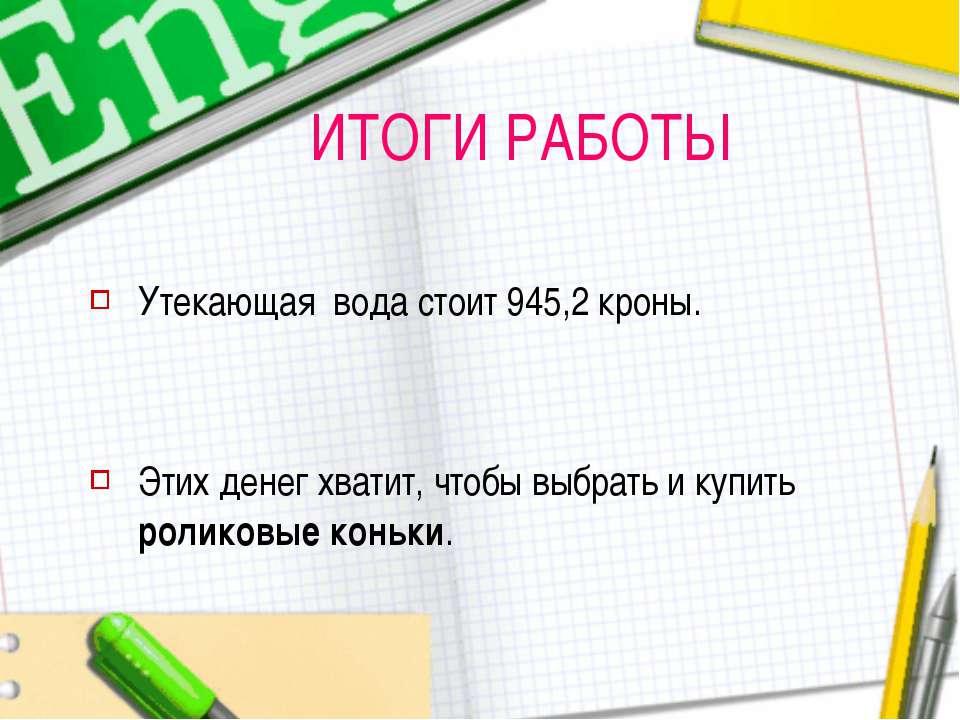 ИТОГИ РАБОТЫ Утекающая вода стоит 945,2 кроны. Этих денег хватит, чтобы выбра...