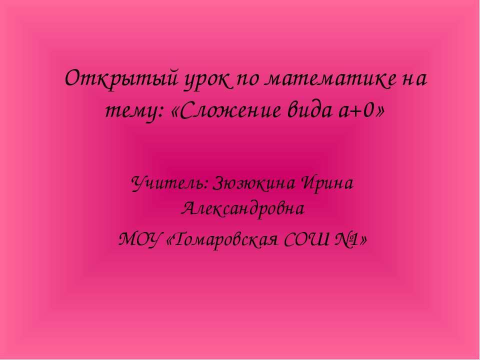 Открытый урок по математике на тему: «Сложение вида а+0» Учитель: Зюзюкина Ир...
