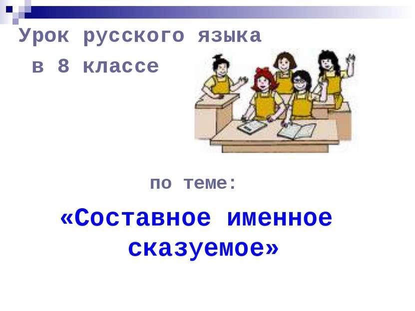 Урок русского языка в 8 классе по теме: «Составное именное сказуемое»