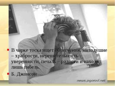 В чарке тоска ищет облегчения, малодушие – храбрости, нерешительность – увере...