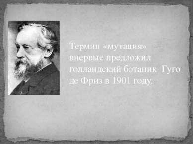 Термин «мутация» впервые предложил голландский ботаник Гуго де Фриз в 1901 году.