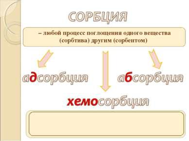 – любой процесс поглощения одного вещества (сорбтива) другим (сорбентом) пог...
