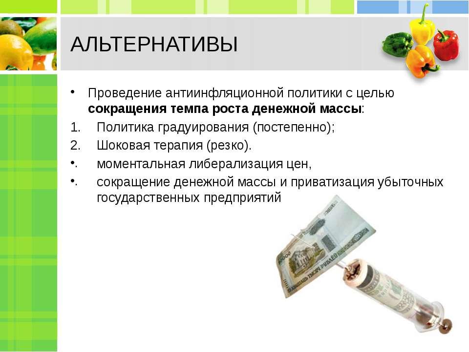 АЛЬТЕРНАТИВЫ Проведение антиинфляционной политики с целью сокращения темпа ро...