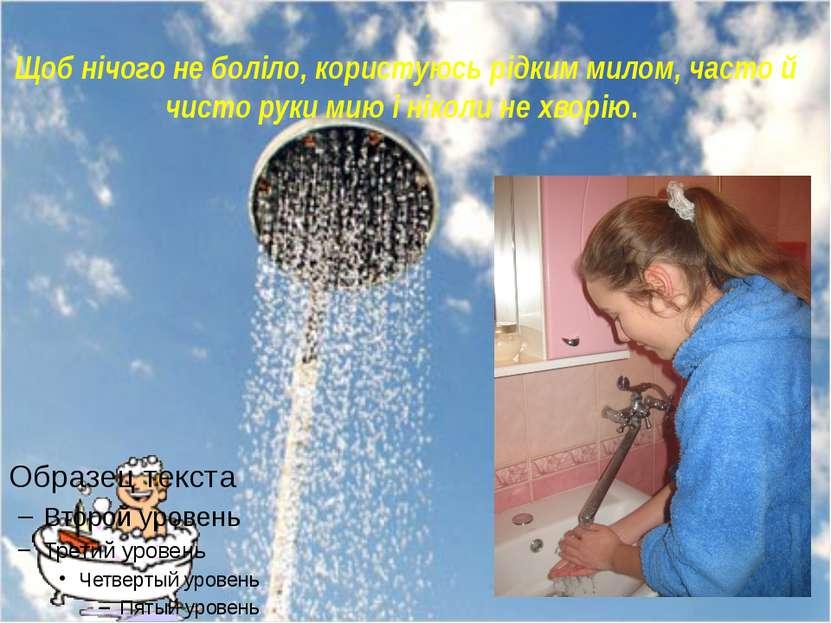 Щоб нічого не боліло, користуюсь рідким милом, часто й чисто руки мию і нікол...