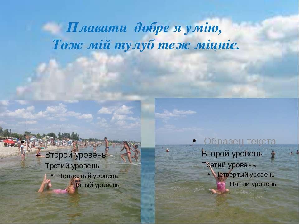Плавати добре я умію, Тож мій тулуб теж міцніє.