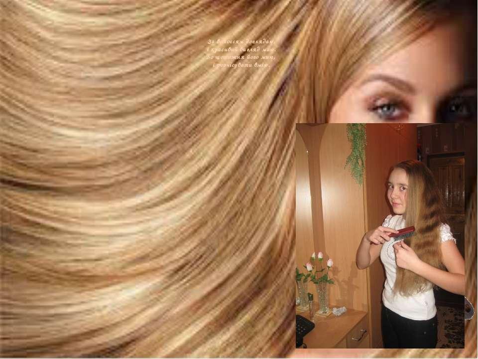 За волоссям доглядаю, і красивий вигляд маю. Бо щотижня його мию, і розчісува...