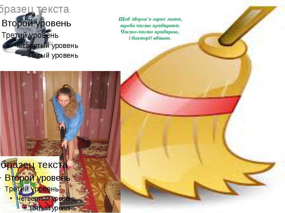 Щоб здоров'я гарне мати, треба чисто прибирати. Чисто-чисто прибираю, і бакте...