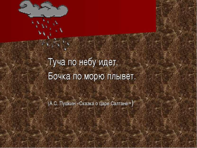 Туча по небу идет, Бочка по морю плывет. (А.С. Пушкин «Сказка о царе Салтане»)