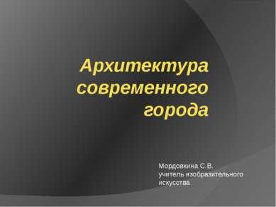 Архитектура современного города Мордовкина С.В. учитель изобразительного иску...