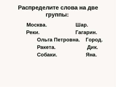 Распределите слова на две группы: Москва. Шар. Реки. Гагарин. Ольга Петровна....
