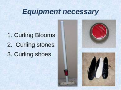 Equipment necessary Curling Blooms Curling stones Curling shoes